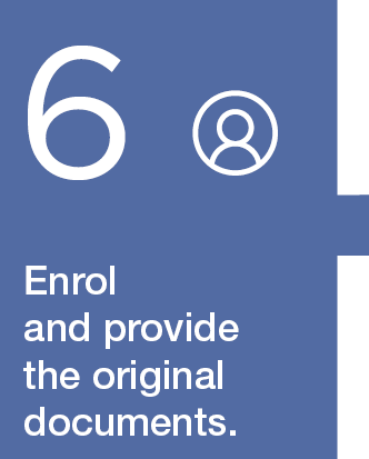6. Enrol in person and provide the original documents