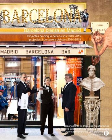 Barcelona piensa en Madrid : projectes de cinquè dels cursos 2013-2015 i projectes fi de carrera del curs 2014-2015