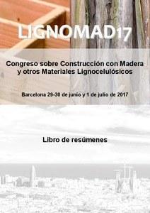LIGNOMAD17 : Congreso sobre Construcción con Madera y otros Materiales Lignocelulósicos : Libro de resúmenes : Barcelona 29-30 de junio y 1 de julio de 2017